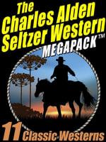 The Charles Alden Seltzer Western MEGAPACK : 11 Classic Westerns - Charles Alden Seltzer