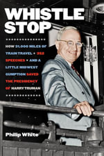 Whistle Stop : How 31,000 Miles of Train Travel, 352 Speeches, and a Little Midwest Gumption Saved the Presidency of Harry Truman - Philip White