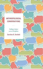 Anthropological Conversations : Talking Culture across Disciplines - Caroline B. Brettell