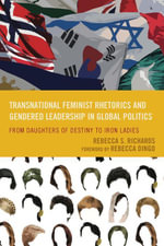 Transnational Feminist Rhetorics and Gendered Leadership in Global Politics : From Daughters of Destiny to Iron Ladies - Rebecca S. Richards