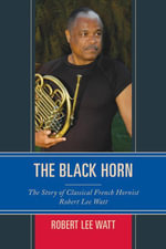 The Black Horn : The Story of Classical French Hornist Robert Lee Watt - Robert Lee Watt