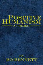 Positive Humanism : A Primer - Bo Bennett