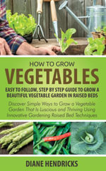 How to Grow Vegetables : Easy To Follow, Step By Step Guide to Grow a Beautiful Vegetable Garden in Raised Beds: Discover Simple Ways to Grow a Vegetab - Diane Hendricks
