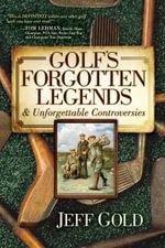 Golf's Forgotten Legends : & Unforgettable Controversies - Jeff Gold