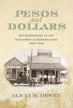 Pesos and Dollars : Entrepreneurs in the Texas-Mexico Borderlands, 1880-1940 - Alicia Marion Dewey