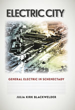 Electric City : General Electric in Schenectady - Julia Kirk Blackwelder