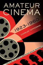 Amateur Cinema : The Rise of North American Moviemaking, 1923-1960 - Charles Tepperman