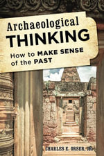 Archaeological Thinking : How to Make Sense of the Past - Charles E., Jr. Orser