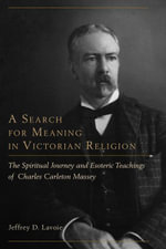 A Search for Meaning in Victorian Religion : The Spiritual Journey and Esoteric Teachings of Charles Carleton Massey - Jeffrey D. Lavoie