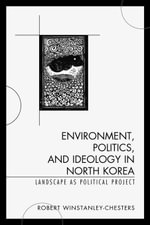 Environment, Politics, and Ideology in North Korea : Landscape as Political Project - Robert Winstanley-Chesters