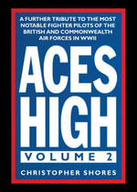 Aces High : A Further Tribute to the Most Notable Fighter Pilots of the British and Commonwealth Air Forces in WWII, Volume 2 - Christopher Shores