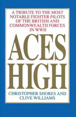 Aces High : A Tribute to the Most Notable Fighter Pilots of the British and Commonwealth Forces of WWII, Volume One - Christopher Shores