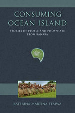 Consuming Ocean Island : Stories of People and Phosphate from Banaba - Katerina Martina Teaiwa