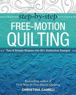 Step-by-Step Free-Motion Quilting : Turn 9 Simple Shapes into 80+ Distinctive Designs, Best-selling author of First Steps to Free-Motion Quilting - Christina Cameli