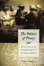 The Politics of Piracy : Crime and Civil Disobedience in Colonial America - Jr. Douglas R. Burgess