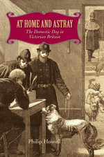 At Home and Astray : The Domestic Dog in Victorian Britain - Philip Howell