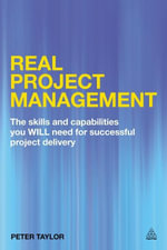Real Project Management : The Skills and Capabilities You Will Need for Successful Project Delivery - Peter Taylor