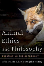 Animal Ethics and Philosophy : Questioning the Orthodoxy