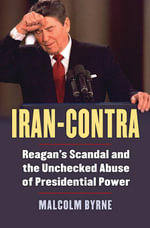 Iran-Contra : Reagan's Scandal and the Unchecked Abuse of Presidential Power - Malcolm Byrne