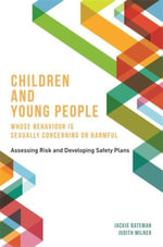 Children and Young People Whose Behaviour is Sexually Concerning or Harmful : Assessing Risk and Developing Safety Plans - Jackie Bateman