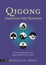 Qigong Through the Seasons : How to Stay Healthy All Year with Qigong, Meditation, Diet, and Herbs - Ronald H. Davis