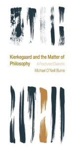 Kierkegaard and the Matter of Philosophy : A Fractured Dialectic - Michael O'Neill Burns