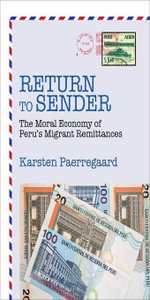 Return to Sender : The Moral Economy of Perus Migrant Remittances - Karsten Paerregaard