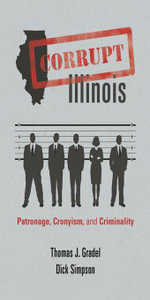 Corrupt Illinois : Patronage, Cronyism, and Criminality - Thomas J. Gradel