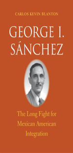George I. Sánchez : The Long Fight for Mexican American Integration - Carlos Kevin Blanton