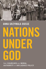 Nations under God : How Churches Use Moral Authority to Influence Policy - Anna Grzymała-Busse