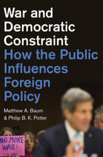 War and Democratic Constraint : How the Public Influences Foreign Policy - Matthew A. Baum