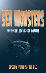 Sea Monsters (Weirdest Looking Sea Animals) - Speedy Publishing