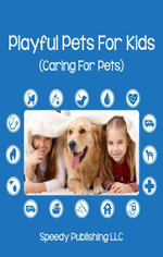 Playful Pets For Kids (Caring For Pets) - Speedy Publishing