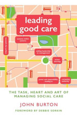 Leading Good Care : The Task, Heart and Art of Managing Social Care - John Burton