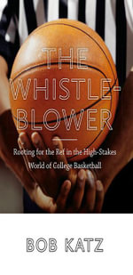 The Whistleblower : Rooting for the Ref in the High-Stakes World of College Basketball - Bob Katz