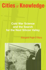 Cities of Knowledge : Cold War Science and the Search for the Next Silicon Valley: Cold War Science and the Search for the Next Silicon Valley - Margaret Pugh O'Mara