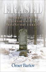 Erased : Vanishing Traces of Jewish Galicia in Present-Day Ukraine - Omer Bartov