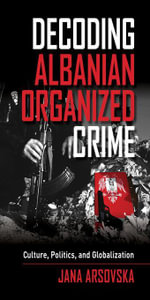 Decoding Albanian Organized Crime : Culture, Politics, and Globalization - Jana Arsovska