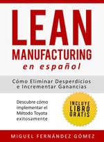 Lean Manufacturing En Espanol : Como eliminar desperdicios e incrementar ganancias - Miguel F. Gómez