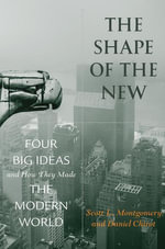 The Shape of the New : Four Big Ideas and How They Made the Modern World - Scott L. Montgomery