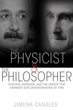The Physicist and the Philosopher : Einstein, Bergson, and the Debate That Changed Our Understanding of Time - Jimena Canales