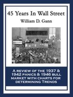 45 Years In Wall Street : A Review of the 1937 Panic and 1942 Panic, 1946 Bull Market with New Time Rules and Percentage Rules with Charts for Determin - William D. Gann