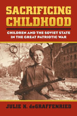Sacrificing Childhood : Children and the Soviet State in the Great Patriotic War - Julie K. deGraffenried