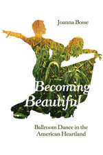 Becoming Beautiful : Ballroom Dance in the American Heartland - Joanna Bosse
