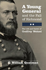 A Young General and the Fall of Richmond : The Life and Career of Godfrey Weitzel - G. William Quatman