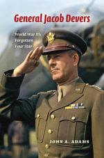 General Jacob Devers : World War II's Forgotten Four Star - John A. Adams