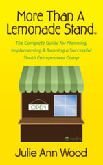 More Than a Lemonade Stand : The Complete Guide for Planning, Implementing & Running a Successful Youth Entrepreneur Camp - Julie Ann Wood