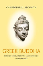 Greek Buddha : Pyrrho's Encounter with Early Buddhism in Central Asia - Christopher I. Beckwith