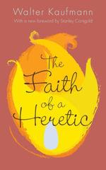 The Faith of a Heretic - Walter A. Kaufmann