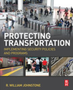 Protecting Transportation : Implementing Security Policies and Programs - R William Johnstone